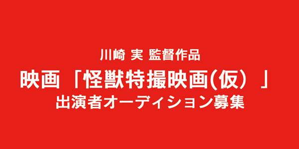 河崎実監督作品 映画「怪獣特撮映画(仮)」 出演者オーディション募集