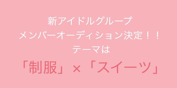 新規アイドルグループメンバー募集!!「制服」×「スイーツ」の新ジャンルアイドル!