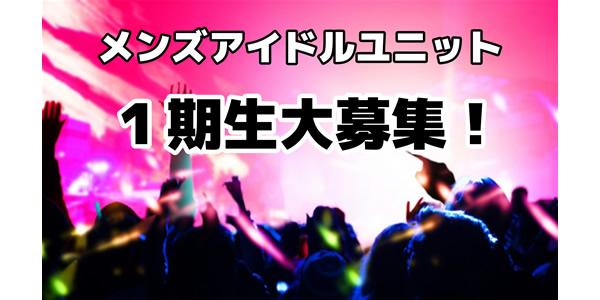 新規メンズアイドルユニット第1期生募集!