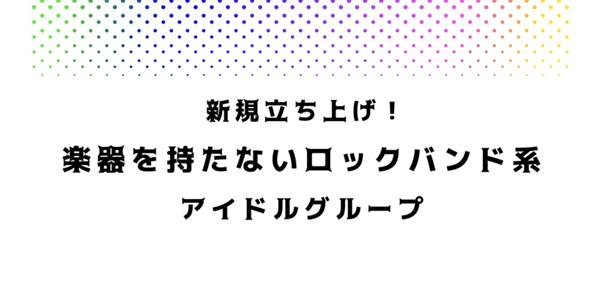 【契約時・育成援助金10万円贈呈!!】新規立ち上げ! 「楽器を持たないロックバンド系アイドルグループ」のメンバーを大募集!!