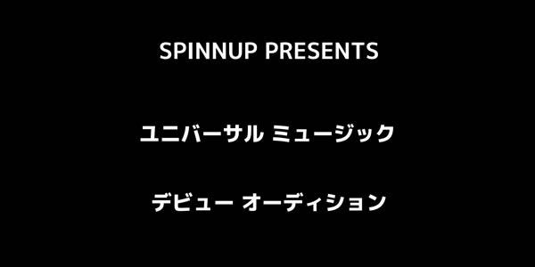 SPINNUP PRESENTS 「ユニバーサル ミュージック デビュー・オーディション」