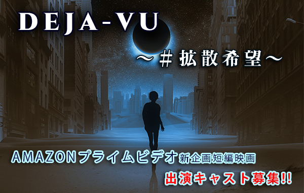 Amazonプライムビデオ新企画短編映画『deja-vu(デジャヴ)~#拡散希望~』出演キャスト募集!!